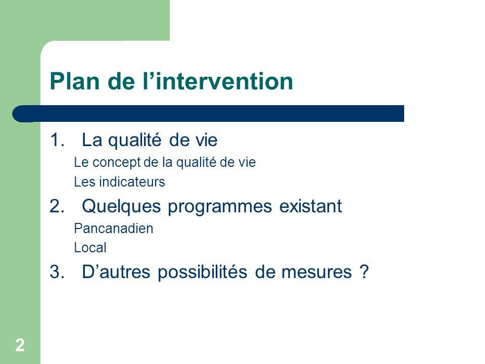 2 Plan de lintervention 1.La qualité de vie Le concept de la qualité de vie Les indicateurs 2.Quelques programmes existant Pancanadien Local 3.Dautres possibilités de mesures