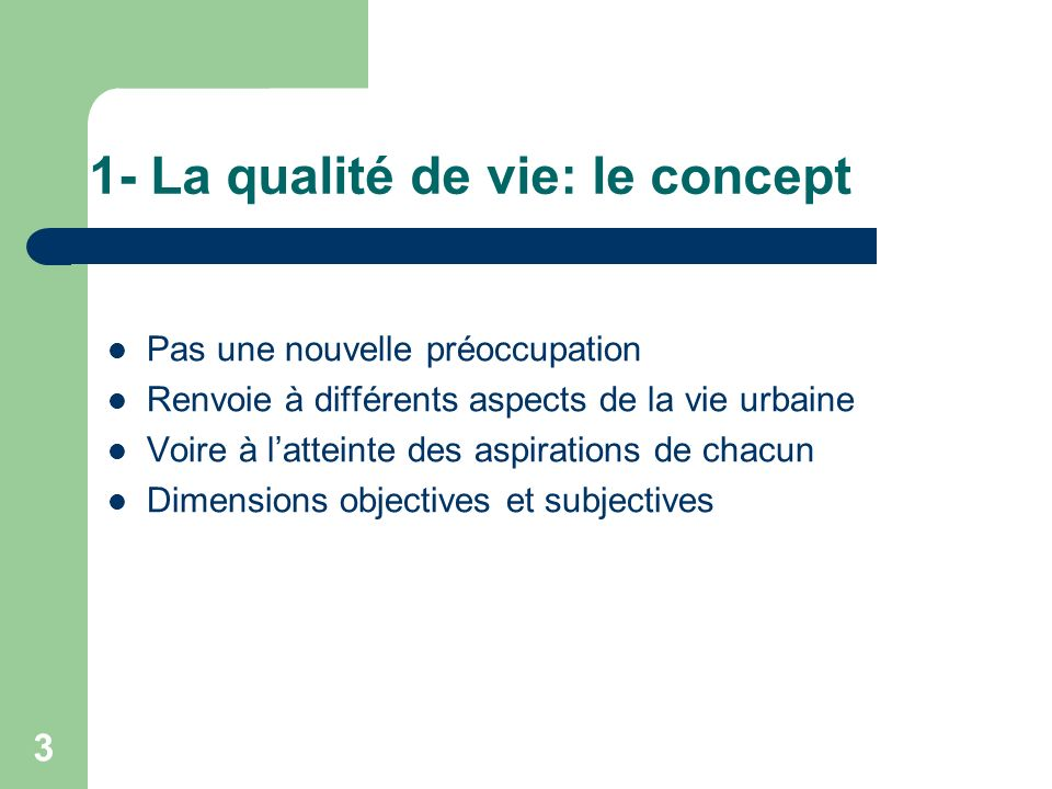 3 1- La qualité de vie: le concept Pas une nouvelle préoccupation Renvoie à différents aspects de la vie urbaine Voire à latteinte des aspirations de chacun Dimensions objectives et subjectives