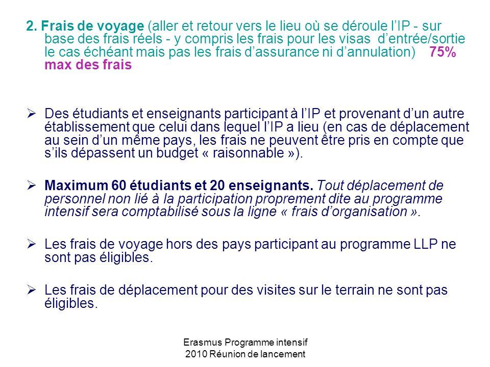 Erasmus Programme intensif 2010 Réunion de lancement 2. Frais de voyage (aller et retour vers le lieu où se déroule lIP - sur base des frais réels - y