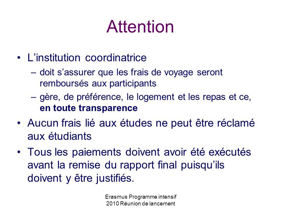 Erasmus Programme intensif 2010 Réunion de lancement Attention Linstitution coordinatrice –doit sassurer que les frais de voyage seront remboursés aux