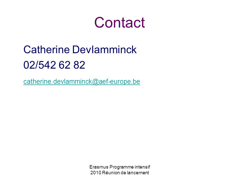 Erasmus Programme intensif 2010 Réunion de lancement Contact Catherine Devlamminck 02/542 62 82 catherine.devlamminck@aef-europe.be