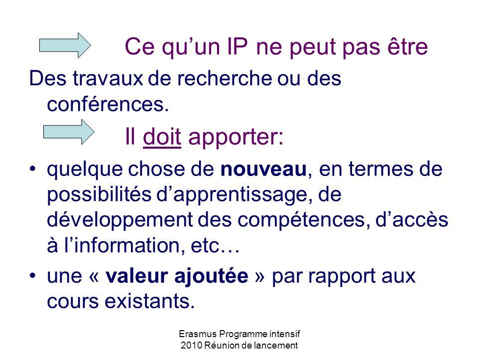Erasmus Programme intensif 2010 Réunion de lancement Ce quun IP ne peut pas être Des travaux de recherche ou des conférences. Il doit apporter: quelqu