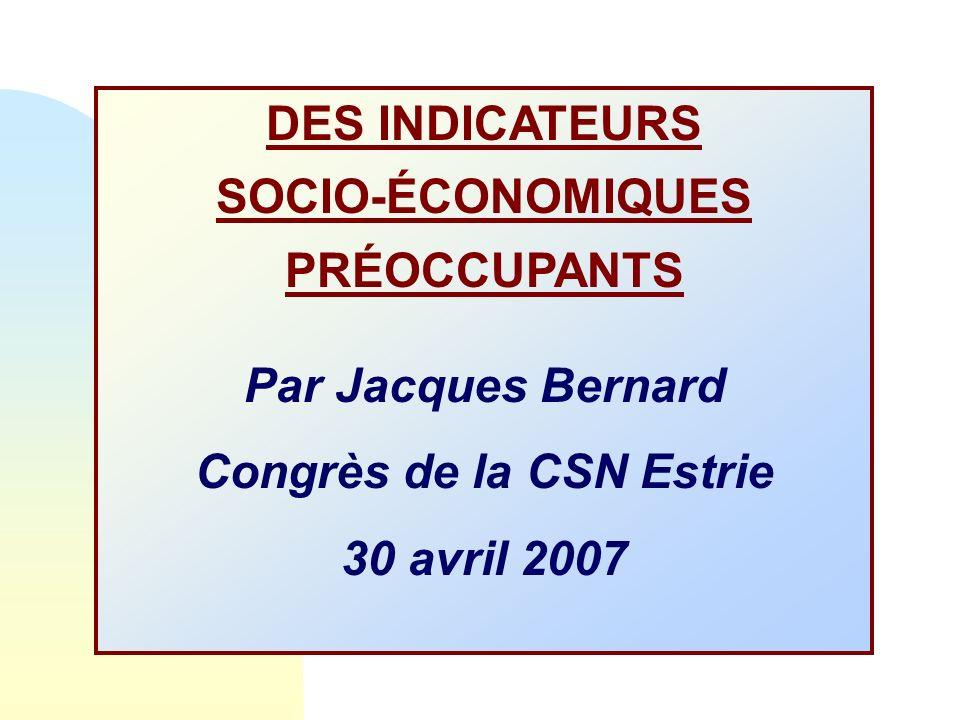DES INDICATEURS SOCIO-ÉCONOMIQUES PRÉOCCUPANTS Par Jacques Bernard Congrès de la CSN Estrie 30 avril 2007