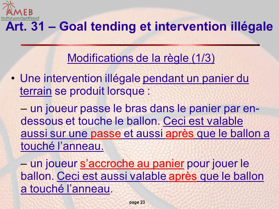 page 23 Art. 31 – Goal tending et intervention illégale Modifications de la règle (1/3) Une intervention illégale pendant un panier du terrain se prod