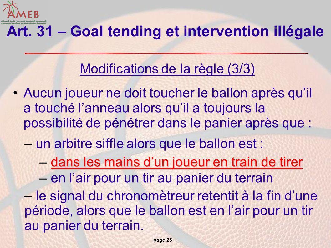 page 25 Art. 31 – Goal tending et intervention illégale Modifications de la règle (3/3) Aucun joueur ne doit toucher le ballon après quil a touché lan