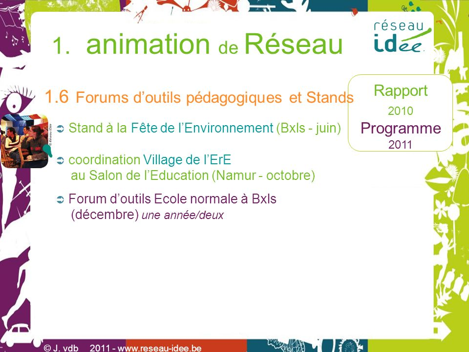 Rapport 2010 Programme 2011 1. animation de Réseau © J. vdb 2011 - www.reseau-idee.be coordination Village de lErE au Salon de lEducation (Namur - oct