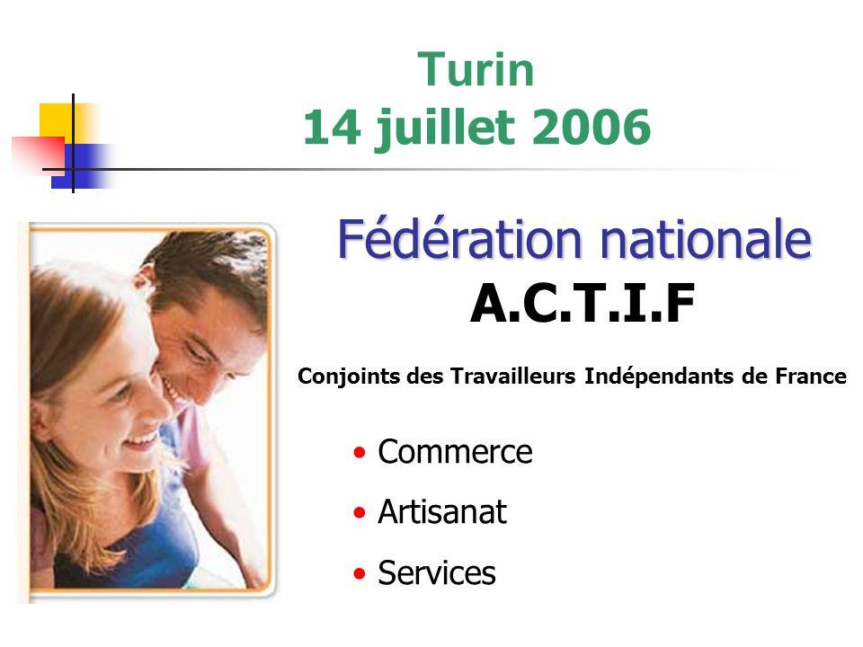 Turin 14 juillet 2006 Fédération nationale Fédération nationale A.C.T.I.F Commerce Artisanat Services Conjoints des Travailleurs Indépendants de France
