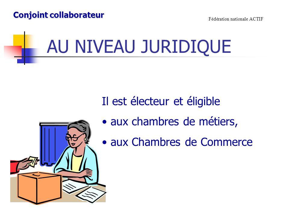 AU NIVEAU JURIDIQUE Fédération nationale ACTIF Il est électeur et éligible aux chambres de métiers, aux Chambres de Commerce Conjoint collaborateur