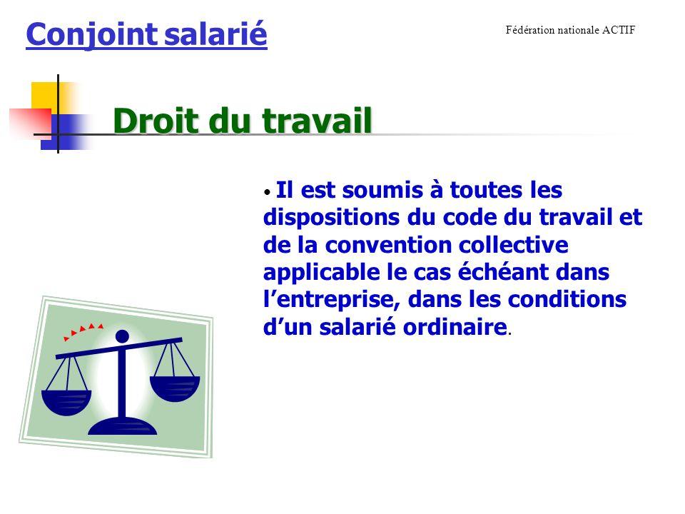 Conjoint salarié Fédération nationale ACTIF Il est soumis à toutes les dispositions du code du travail et de la convention collective applicable le cas échéant dans lentreprise, dans les conditions dun salarié ordinaire.