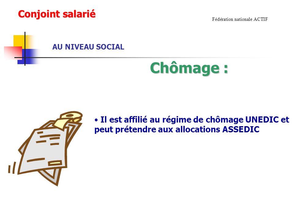 AU NIVEAU SOCIAL Fédération nationale ACTIF Chômage : Il est affilié au régime de chômage UNEDIC et peut prétendre aux allocations ASSEDIC Conjoint salarié