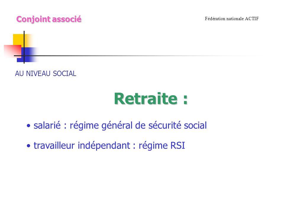 AU NIVEAU SOCIAL Fédération nationale ACTIF Retraite : Conjoint associé salarié : régime général de sécurité social travailleur indépendant : régime RSI