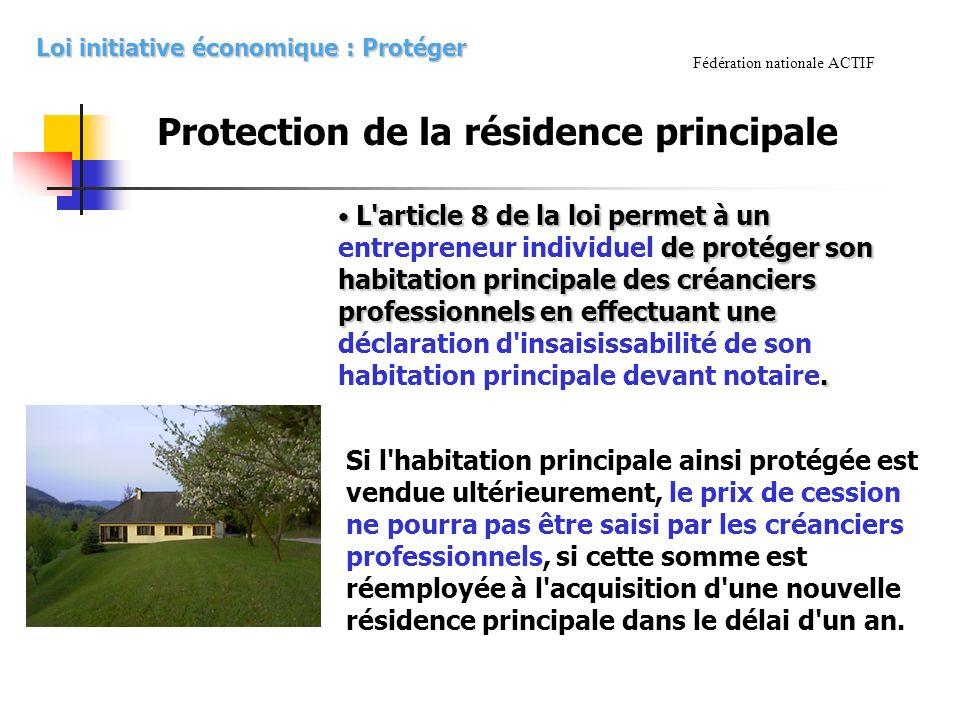Fédération nationale ACTIF Protection de la résidence principale L article 8 de la loi permet à un de protéger son habitation principale des créanciers professionnels en effectuant une.