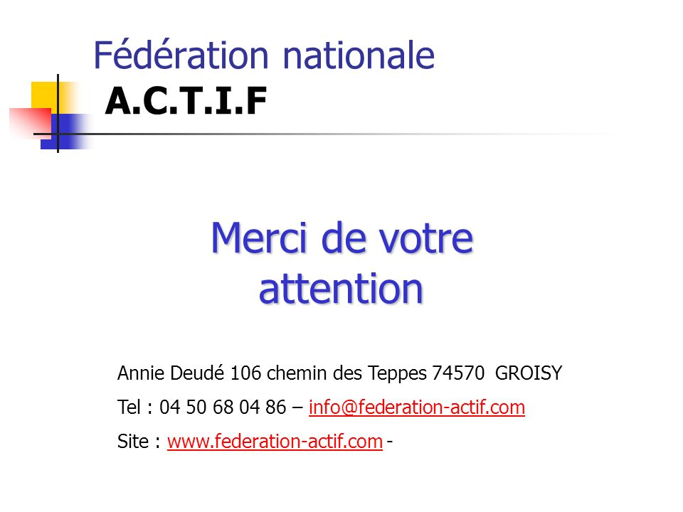Fédération nationale A.C.T.I.F Merci de votre attention Annie Deudé 106 chemin des Teppes 74570 GROISY Tel : 04 50 68 04 86 – info@federation-actif.co