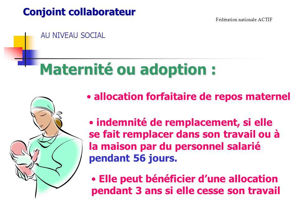 AU NIVEAU SOCIAL Fédération nationale ACTIF Maternité ou adoption : allocation forfaitaire de repos maternel indemnité de remplacement, si elle se fait remplacer dans son travail ou à la maison par du personnel salarié pendant 56 jours.