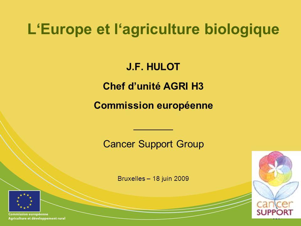 1 LEurope et lagriculture biologique J.F. HULOT Chef dunité AGRI H3 Commission européenne _______ Cancer Support Group Bruxelles – 18 juin 2009