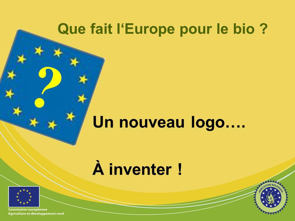 27 ? Que fait lEurope pour le bio ? Un nouveau logo…. À inventer !