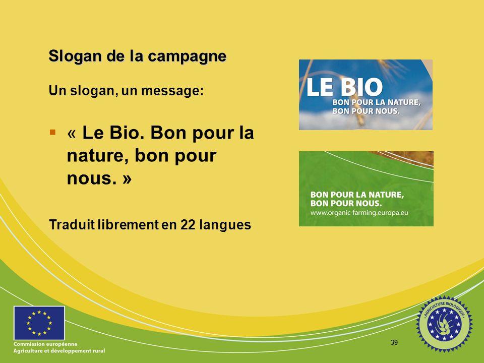 39 Slogan de la campagne Un slogan, un message: « Le Bio. Bon pour la nature, bon pour nous. » Traduit librement en 22 langues