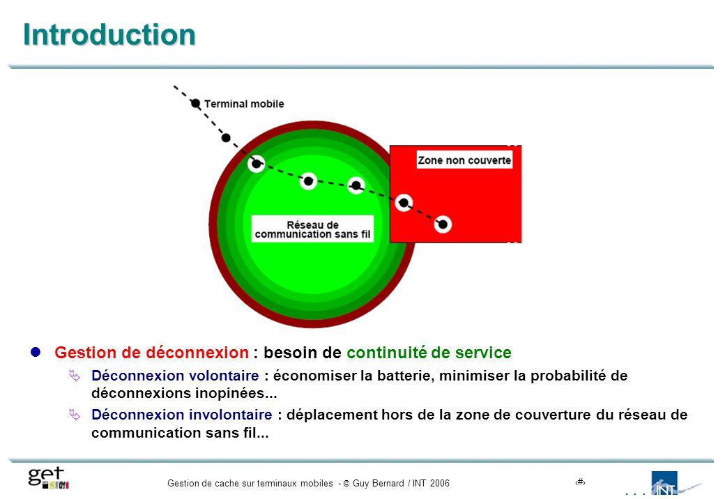 Gestion de cache sur terminaux mobiles - © Guy Bernard / INT 20064 Motivations et objectifs de la gestion de cache Entité déconnectée pour assurer la continuité de service Trois modes de fonctionnement Connecté : opérations effectuées à distance (entité déconnectée non à jour) Partiellement connecté : opérations effectuées localement et à distance Déconnecté : opérations effectuées localement (entité distante non à jour) Exécution en mode déconnecté non équivalente à exécution en mode connecté Acceptable si le mode de fonctionnement est explicitement affiché à l utilisateur
