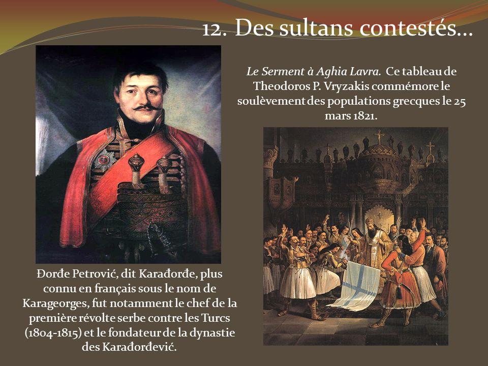 12. Des sultans contestés… Đor đ e Petrović, dit Kara đ or đ e, plus connu en français sous le nom de Karageorges, fut notamment le chef de la premièr