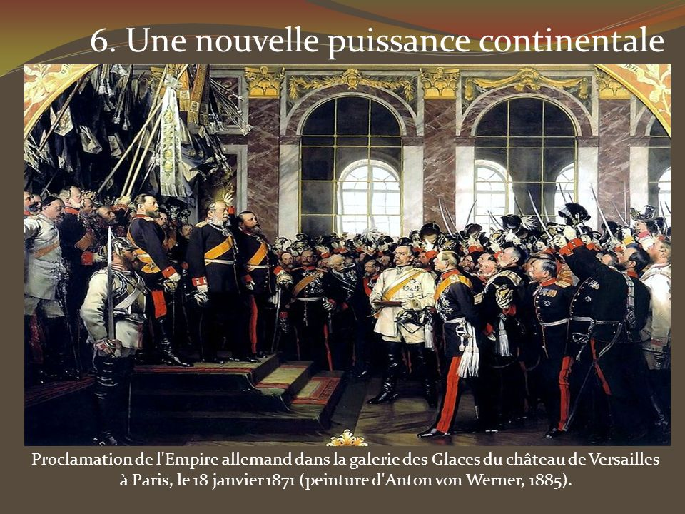 6. Une nouvelle puissance continentale Proclamation de l'Empire allemand dans la galerie des Glaces du château de Versailles à Paris, le 18 janvier 18