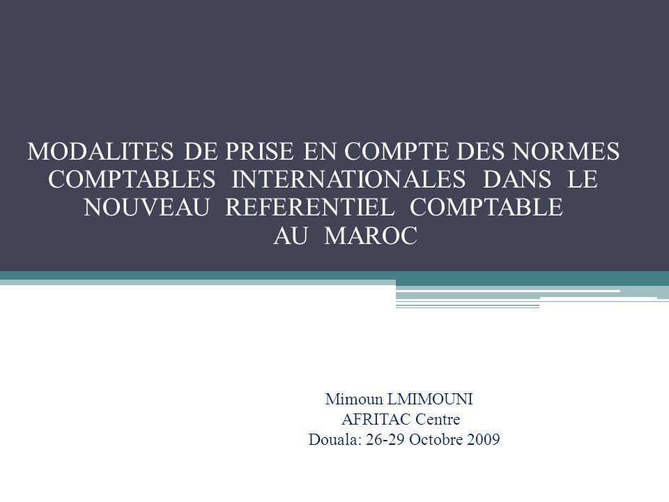 MODALITES DE PRISE EN COMPTE DES NORMES COMPTABLES INTERNATIONALES DANS LE NOUVEAU REFERENTIEL COMPTABLE AU MAROC Mimoun LMIMOUNI AFRITAC Centre Doual