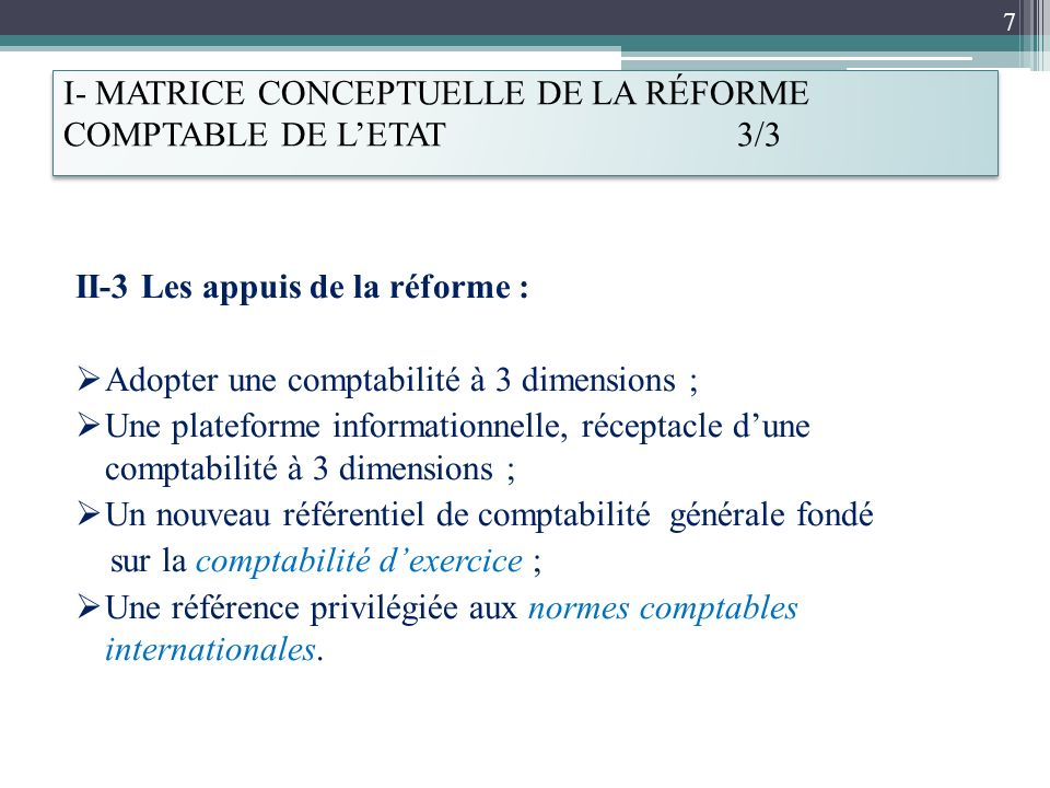 I- MATRICE CONCEPTUELLE DE LA RÉFORME COMPTABLE DE LETAT 3/3 II-3 Les appuis de la réforme : Adopter une comptabilité à 3 dimensions ; Une plateforme