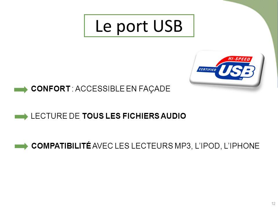 12 Le port USB COMPATIBILITÉ AVEC LES LECTEURS MP3, LIPOD, LIPHONE CONFORT : ACCESSIBLE EN FAÇADE LECTURE DE TOUS LES FICHIERS AUDIO