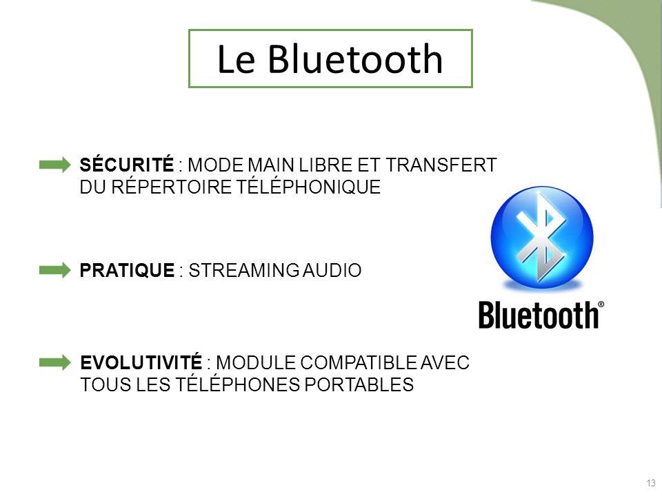 13 Le Bluetooth EVOLUTIVITÉ : MODULE COMPATIBLE AVEC TOUS LES TÉLÉPHONES PORTABLES SÉCURITÉ : MODE MAIN LIBRE ET TRANSFERT DU RÉPERTOIRE TÉLÉPHONIQUE
