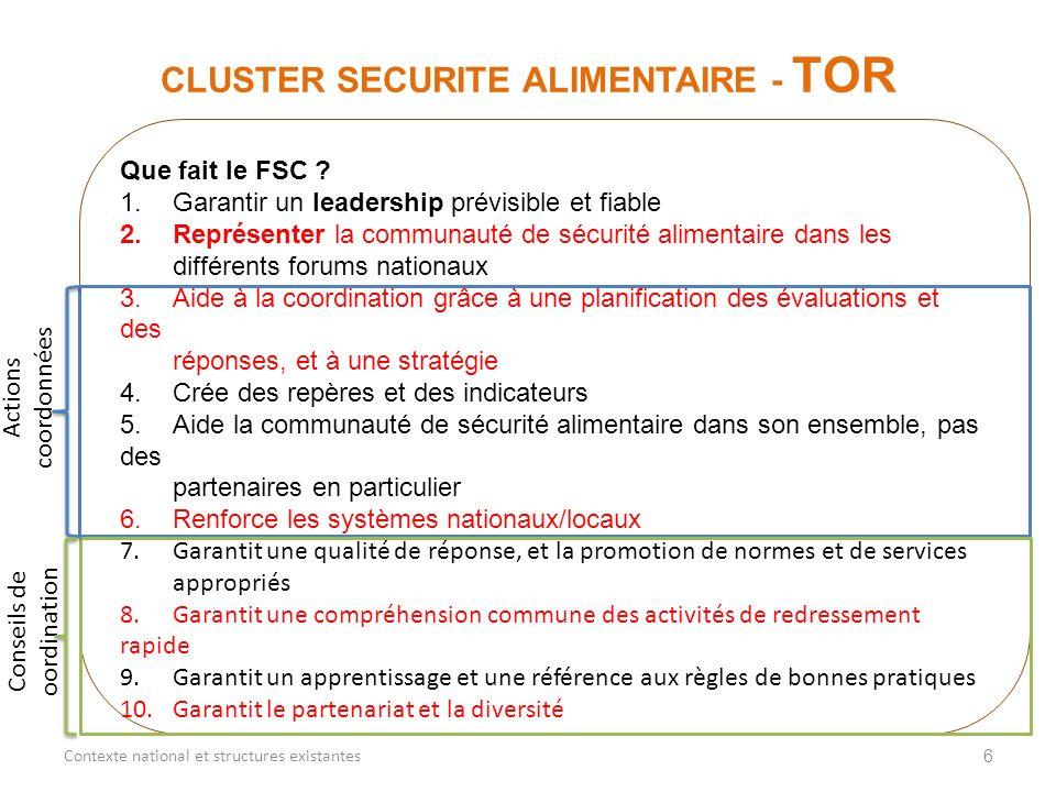 6 CLUSTER SECURITE ALIMENTAIRE - TOR Contexte national et structures existantes Que fait le FSC ? 1.Garantir un leadership prévisible et fiable 2.Repr