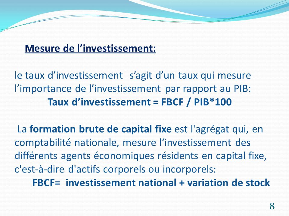 Mesure de linvestissement: le taux dinvestissement sagit dun taux qui mesure limportance de linvestissement par rapport au PIB: Taux dinvestissement =
