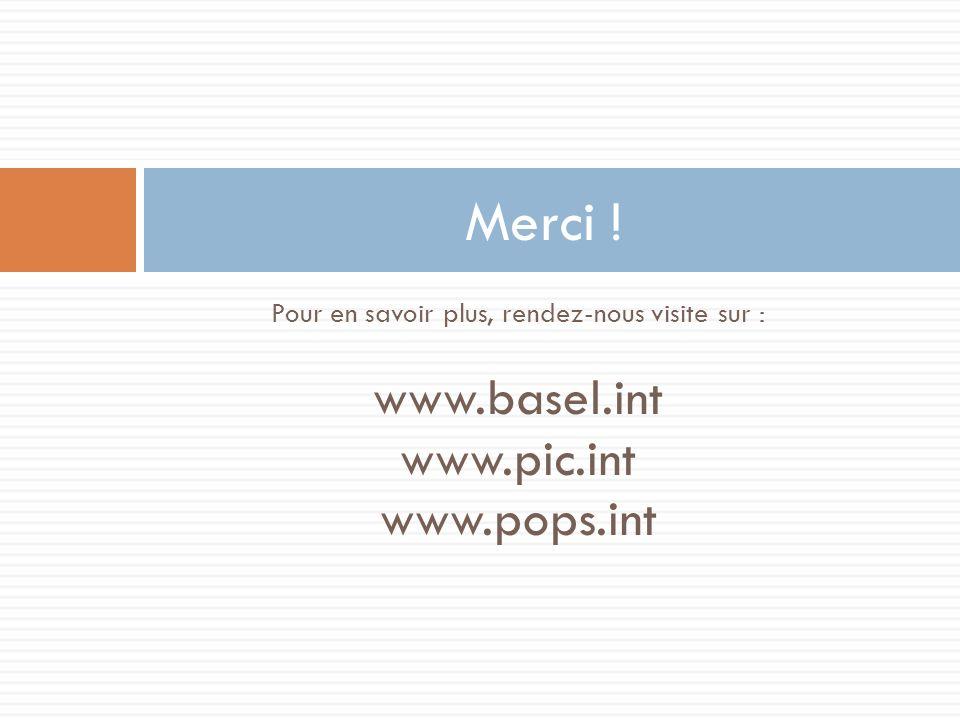 Pour en savoir plus, rendez-nous visite sur : www.basel.int www.pic.int www.pops.int Merci !