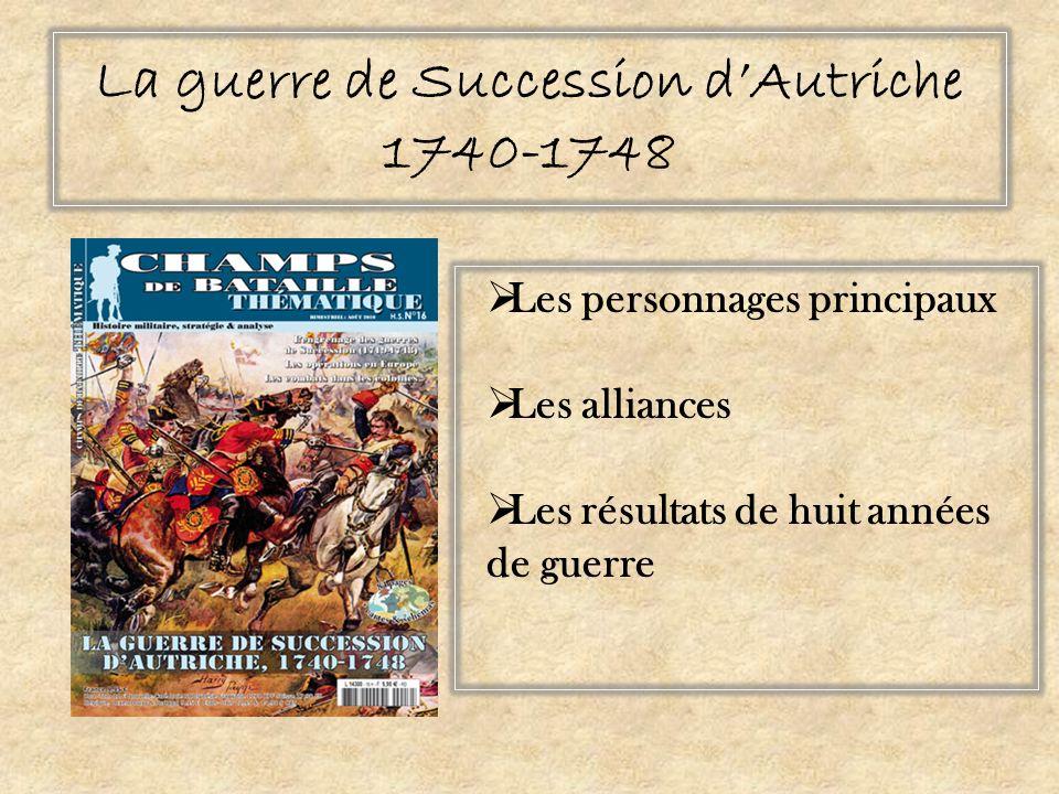 La guerre de Succession dAutriche 1740-1748 Les personnages principaux Les alliances Les résultats de huit années de guerre