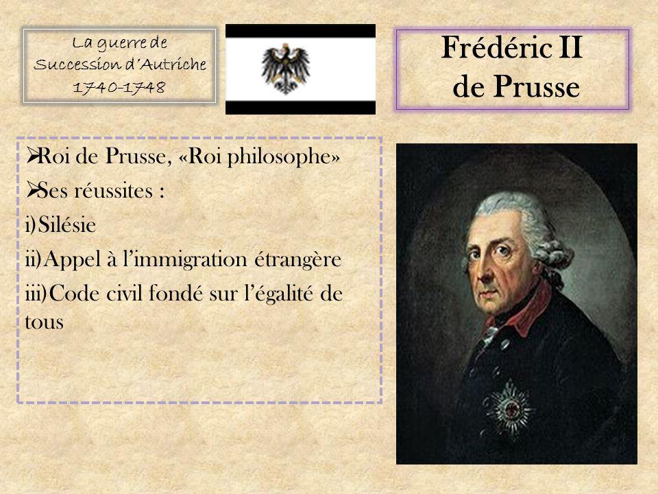 Roi de Prusse, «Roi philosophe» Ses réussites : i)Silésie ii)Appel à limmigration étrangère iii)Code civil fondé sur légalité de tous La guerre de Succession dAutriche 1740-1748 Frédéric II de Prusse