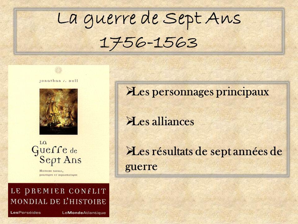 La guerre de Sept Ans 1756-1563 Les personnages principaux Les alliances Les résultats de sept années de guerre