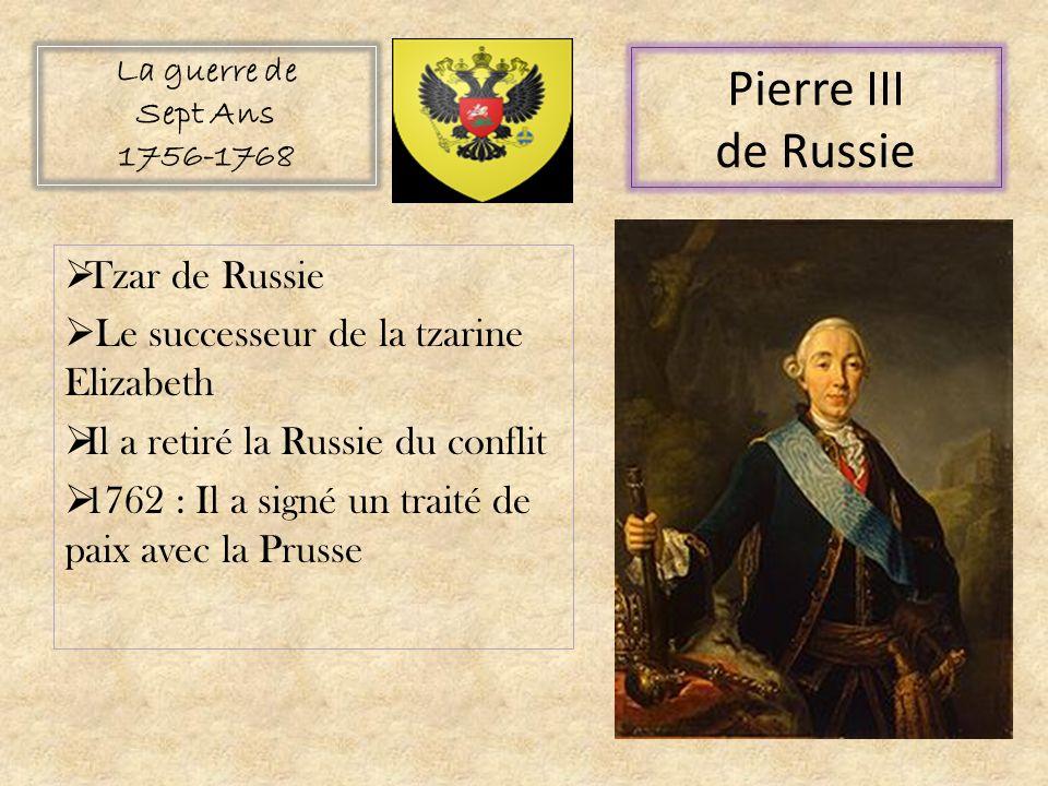 Tzar de Russie Le successeur de la tzarine Elizabeth Il a retiré la Russie du conflit 1762 : Il a signé un traité de paix avec la Prusse La guerre de Sept Ans 1756-1768 Pierre III de Russie