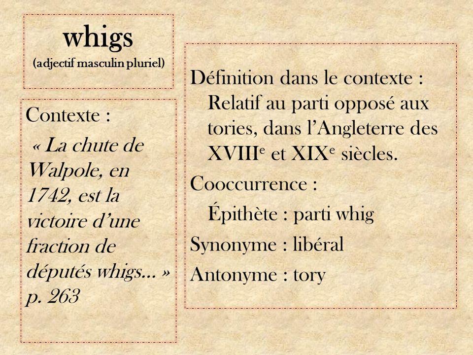 whigs (adjectif masculin pluriel) Définition dans le contexte : Relatif au parti opposé aux tories, dans lAngleterre des XVIII e et XIX e siècles.