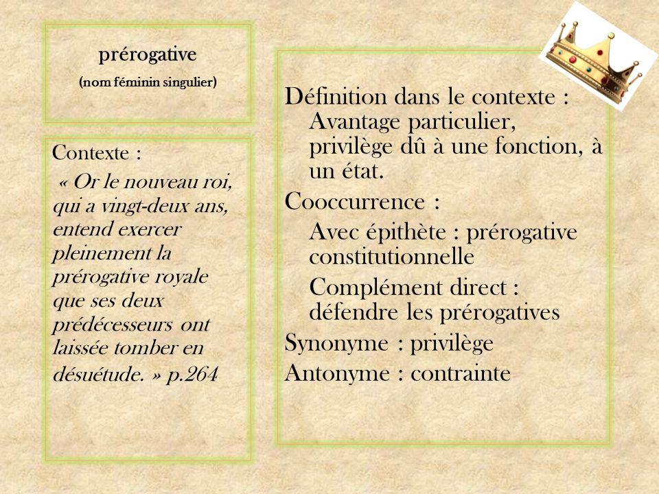 prérogative (nom féminin singulier) Définition dans le contexte : Avantage particulier, privilège dû à une fonction, à un état.