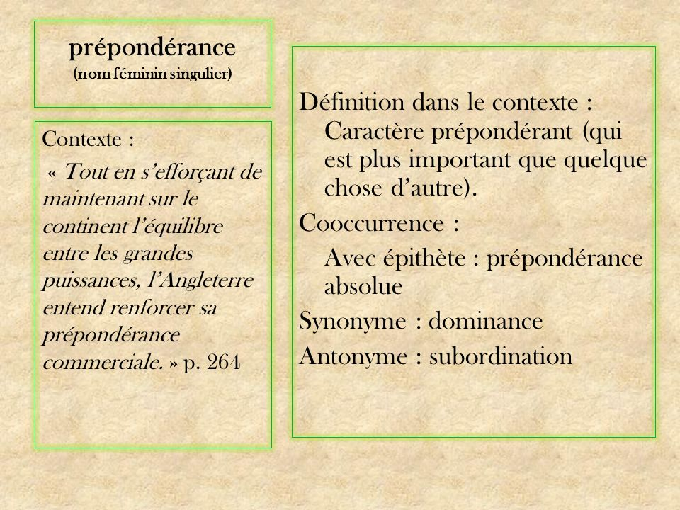prépondérance (nom féminin singulier) Définition dans le contexte : Caractère prépondérant (qui est plus important que quelque chose dautre).