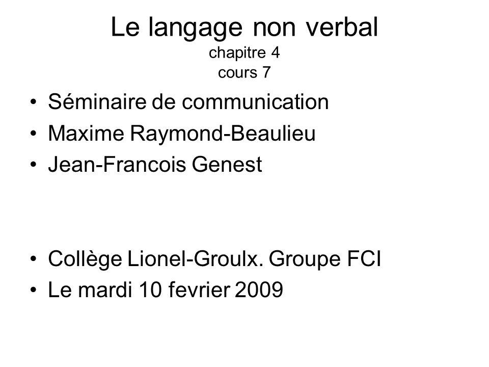Le langage non verbal chapitre 4 cours 7 Séminaire de communication Maxime Raymond-Beaulieu Jean-Francois Genest Collège Lionel-Groulx. Groupe FCI Le