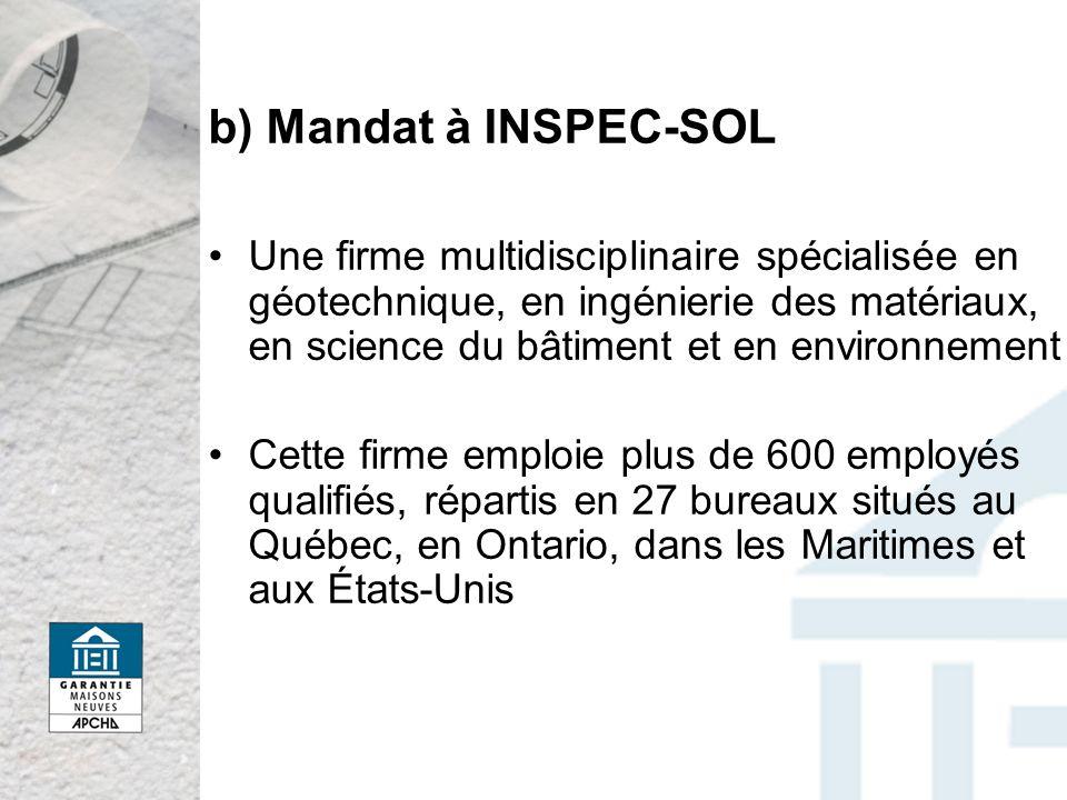 b) Mandat à INSPEC-SOL Une firme multidisciplinaire spécialisée en géotechnique, en ingénierie des matériaux, en science du bâtiment et en environnement Cette firme emploie plus de 600 employés qualifiés, répartis en 27 bureaux situés au Québec, en Ontario, dans les Maritimes et aux États-Unis