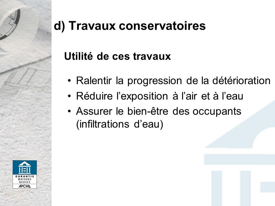 d) Travaux conservatoires Utilité de ces travaux Ralentir la progression de la détérioration Réduire lexposition à lair et à leau Assurer le bien-être