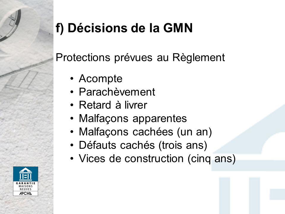 f) Décisions de la GMN Protections prévues au Règlement Acompte Parachèvement Retard à livrer Malfaçons apparentes Malfaçons cachées (un an) Défauts cachés (trois ans) Vices de construction (cinq ans)