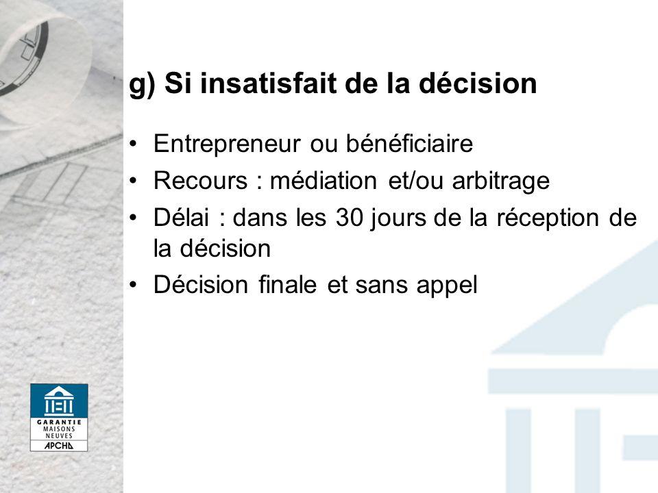 g) Si insatisfait de la décision Entrepreneur ou bénéficiaire Recours : médiation et/ou arbitrage Délai : dans les 30 jours de la réception de la décision Décision finale et sans appel