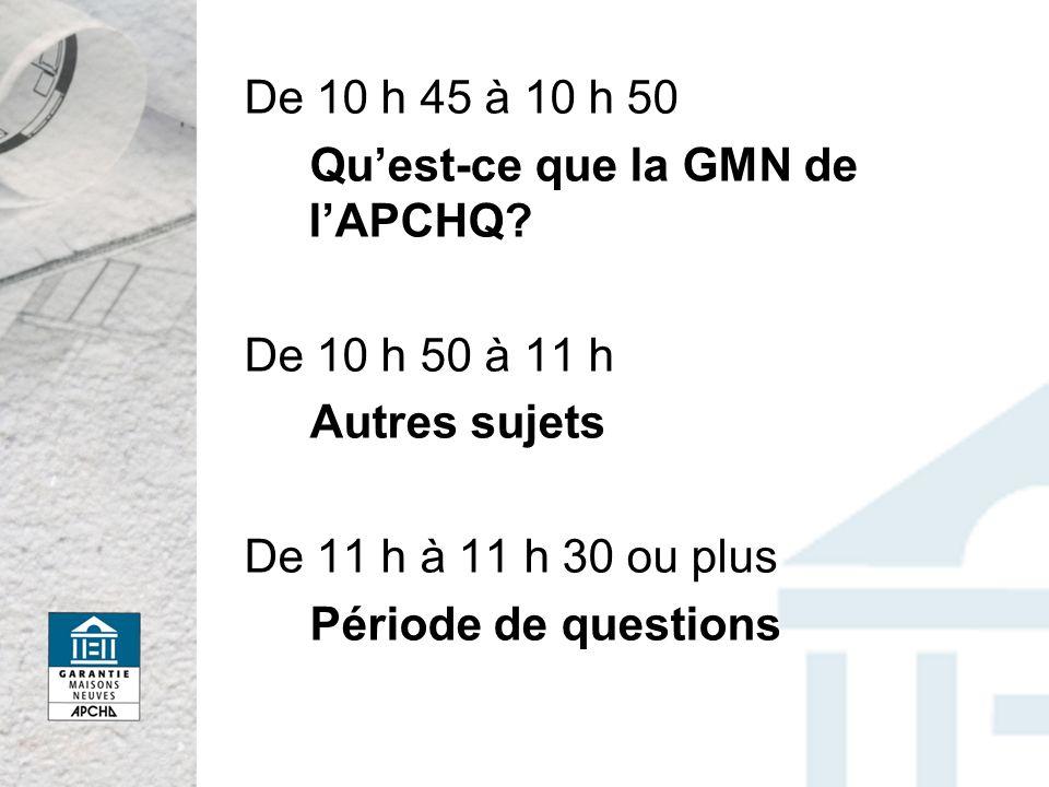 De 10 h 45 à 10 h 50 Quest-ce que la GMN de lAPCHQ? De 10 h 50 à 11 h Autres sujets De 11 h à 11 h 30 ou plus Période de questions