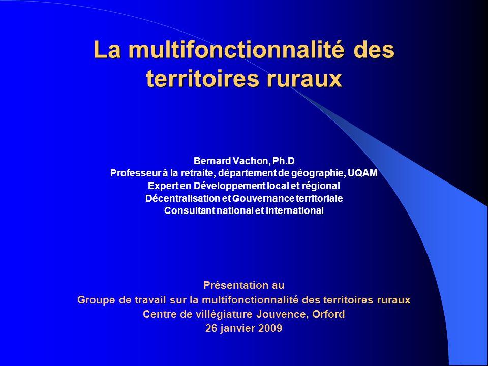 La multifonctionnalité des territoires ruraux Bernard Vachon, Ph.D Professeur à la retraite, département de géographie, UQAM Expert en Développement l