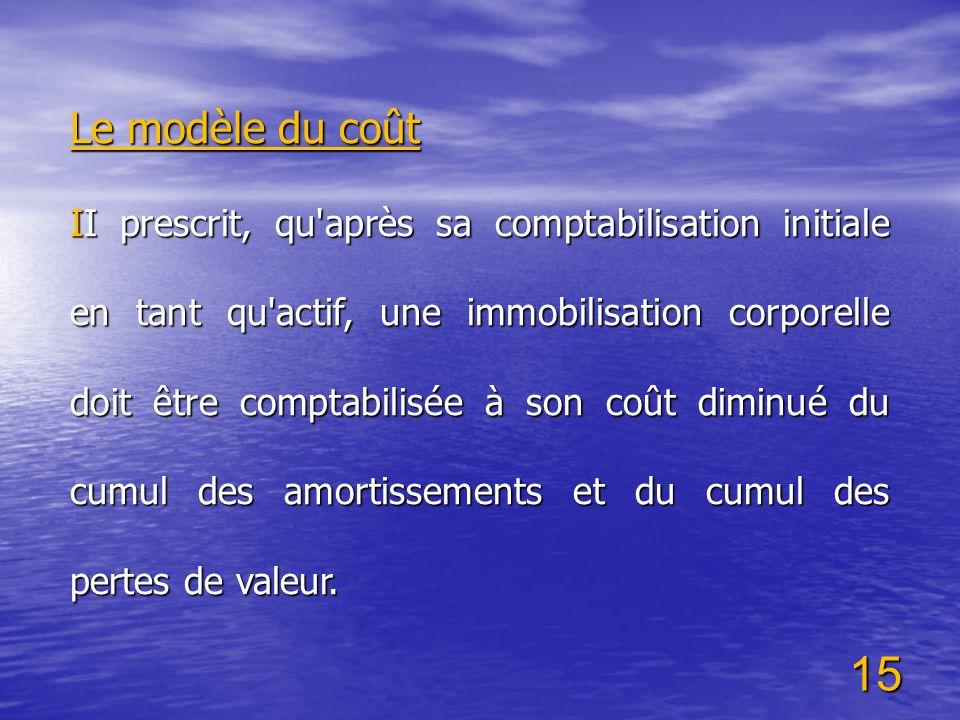 15 Le modèle du coût II prescrit, qu'après sa comptabilisation initiale en tant qu'actif, une immobilisation corporelle doit être comptabilisée à son