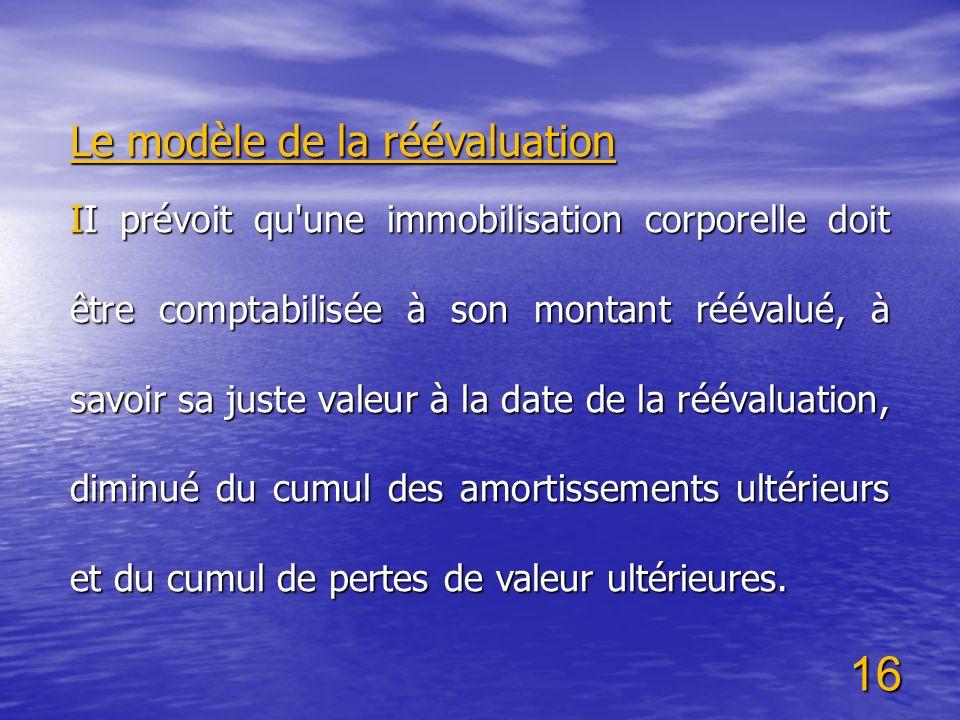 16 Le modèle de la réévaluation II prévoit qu'une immobilisation corporelle doit être comptabilisée à son montant réévalué, à savoir sa juste valeur à