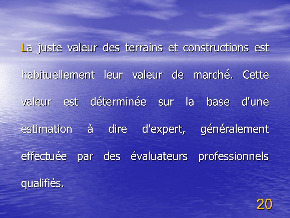 20 La juste valeur des terrains et constructions est habituellement leur valeur de marché. Cette valeur est déterminée sur la base d'une estimation à