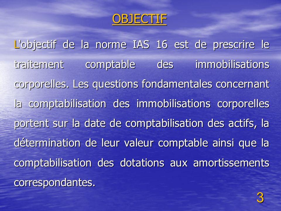 3 OBJECTIF L'objectif de la norme IAS 16 est de prescrire le traitement comptable des immobilisations corporelles. Les questions fondamentales concern
