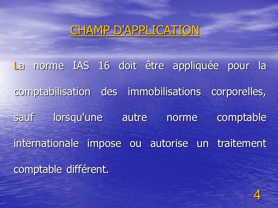 4 CHAMP D'APPLICATION La norme IAS 16 doit être appliquée pour la comptabilisation des immobilisations corporelles, sauf lorsqu'une autre norme compta